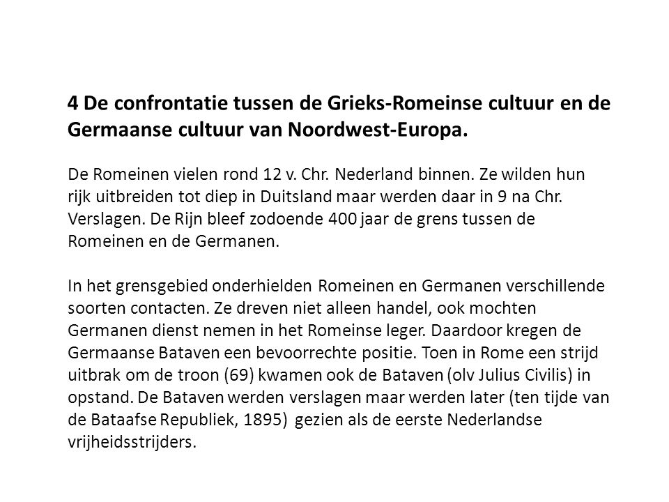 4 De confrontatie tussen de Grieks-Romeinse cultuur en de Germaanse cultuur van Noordwest-Europa. De Romeinen vielen rond 12 v. Chr. Nederland binnen.