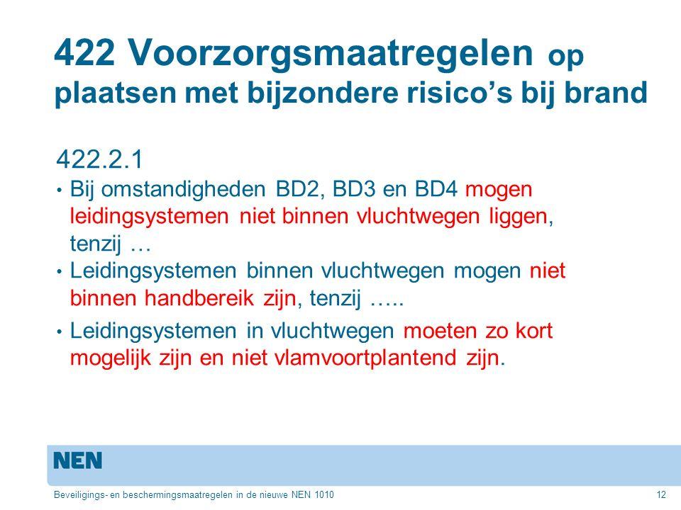 422 Voorzorgsmaatregelen op plaatsen met bijzondere risico's bij brand 422.2.1 Bij omstandigheden BD2, BD3 en BD4 mogen leidingsystemen niet binnen vluchtwegen liggen, tenzij … Leidingsystemen binnen vluchtwegen mogen niet binnen handbereik zijn, tenzij …..