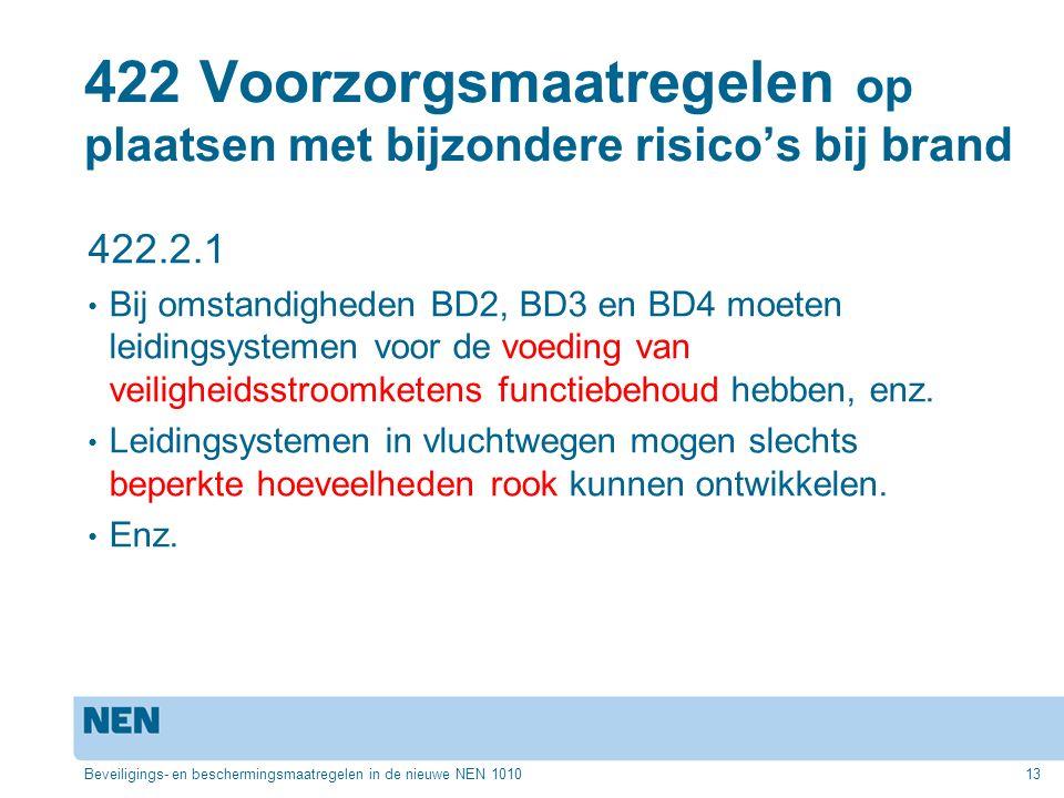 422 Voorzorgsmaatregelen op plaatsen met bijzondere risico's bij brand 422.2.1 Bij omstandigheden BD2, BD3 en BD4 moeten leidingsystemen voor de voeding van veiligheidsstroomketens functiebehoud hebben, enz.