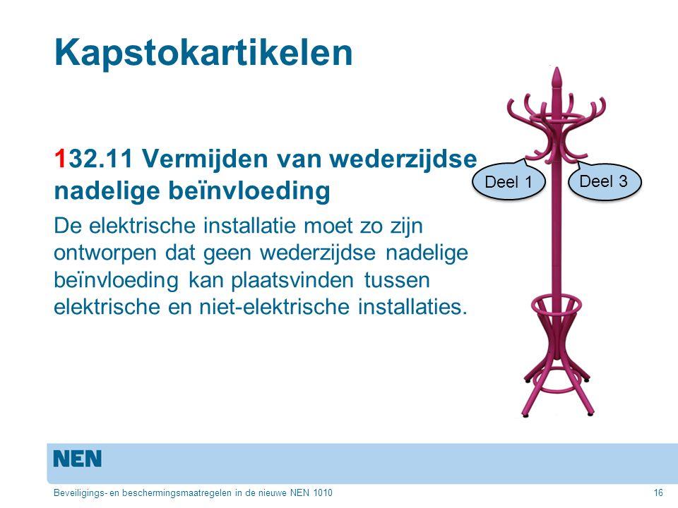 Kapstokartikelen 132.11 Vermijden van wederzijdse nadelige beïnvloeding De elektrische installatie moet zo zijn ontworpen dat geen wederzijdse nadelige beïnvloeding kan plaatsvinden tussen elektrische en niet-elektrische installaties.