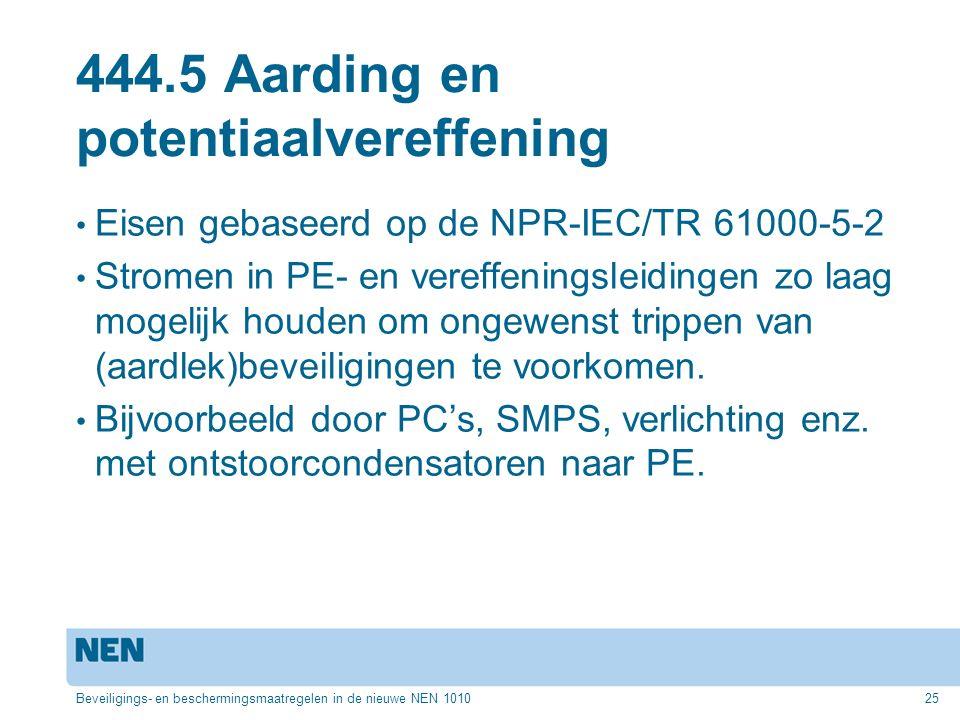 444.5 Aarding en potentiaalvereffening Eisen gebaseerd op de NPR-IEC/TR 61000-5-2 Stromen in PE- en vereffeningsleidingen zo laag mogelijk houden om ongewenst trippen van (aardlek)beveiligingen te voorkomen.