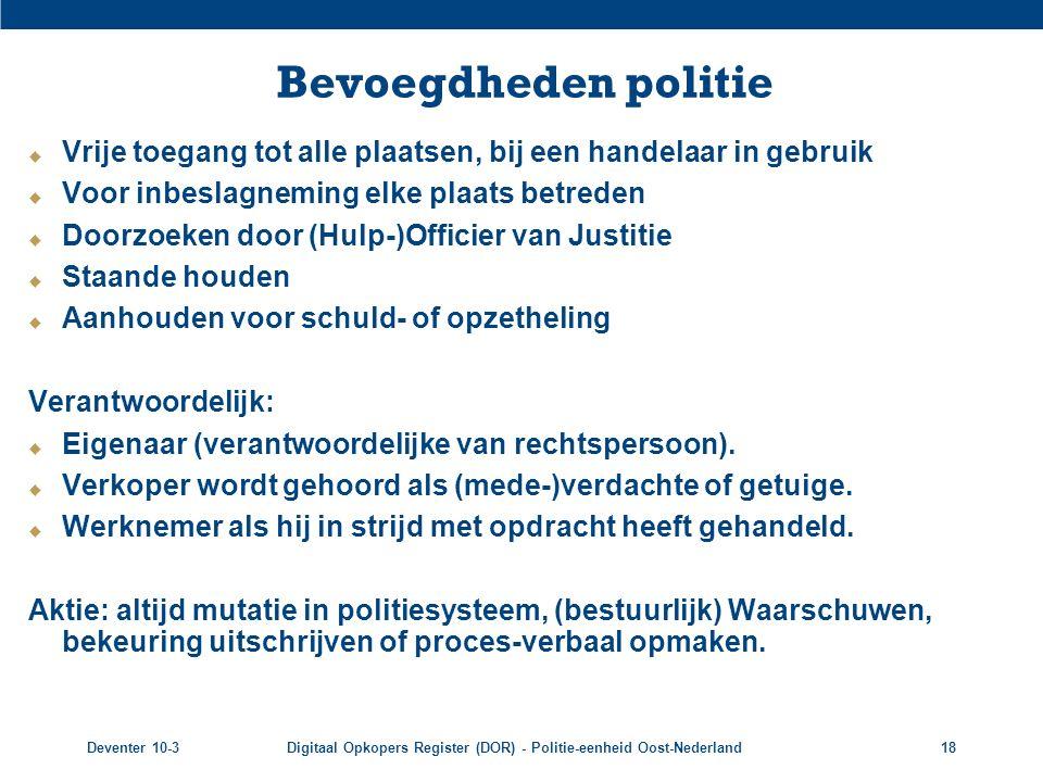Deventer 10-3Digitaal Opkopers Register (DOR) - Politie-eenheid Oost-Nederland18 Bevoegdheden politie  Vrije toegang tot alle plaatsen, bij een hande