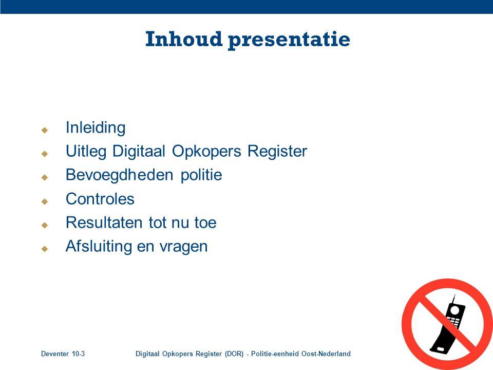 Deventer 10-3Digitaal Opkopers Register (DOR) - Politie-eenheid Oost-Nederland2 Inhoud presentatie  Inleiding  Uitleg Digitaal Opkopers Register  B