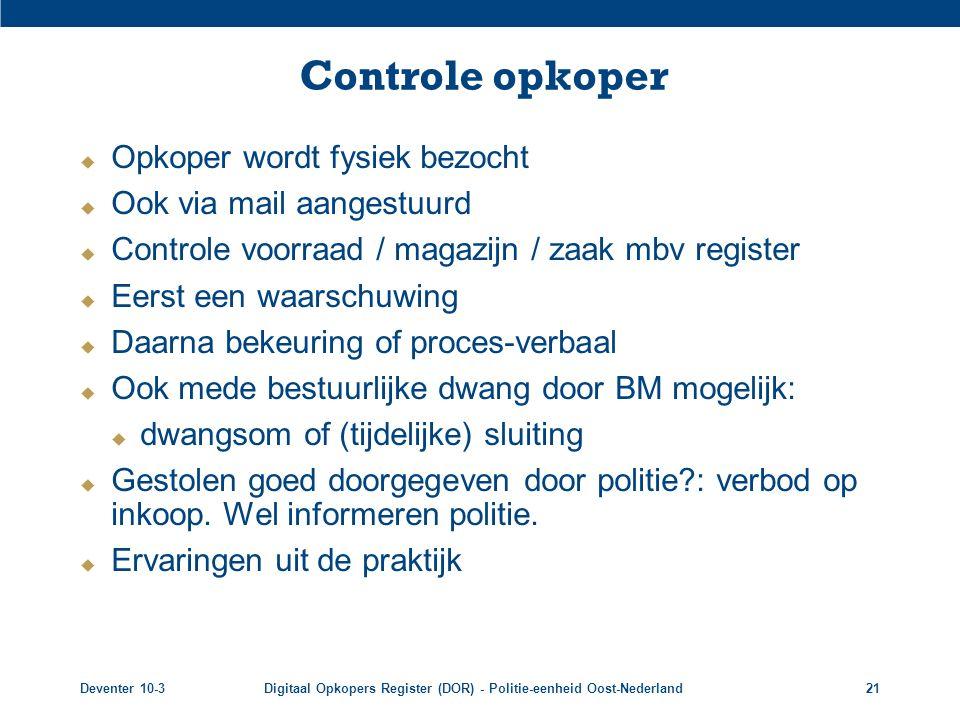 Deventer 10-3Digitaal Opkopers Register (DOR) - Politie-eenheid Oost-Nederland21 Controle opkoper  Opkoper wordt fysiek bezocht  Ook via mail aanges