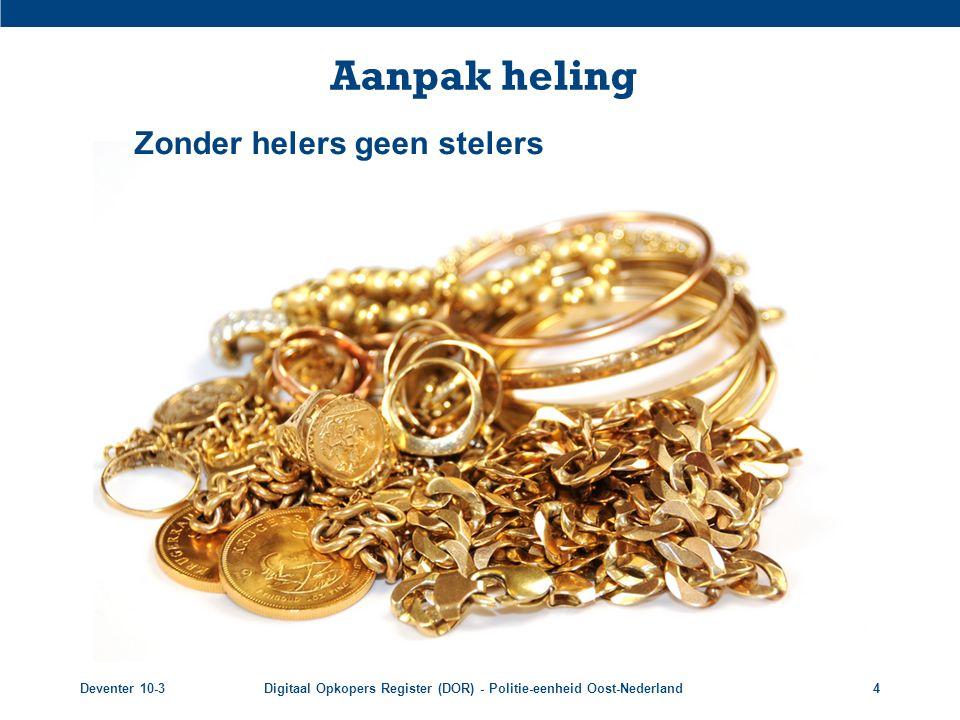 Deventer 10-3Digitaal Opkopers Register (DOR) - Politie-eenheid Oost-Nederland4 Aanpak heling Zonder helers geen stelers
