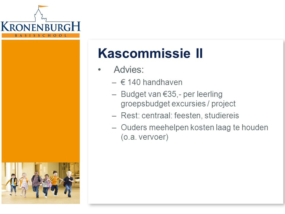 Kascommissie II Advies: –€ 140 handhaven –Budget van €35,- per leerling groepsbudget excursies / project –Rest: centraal: feesten, studiereis –Ouders