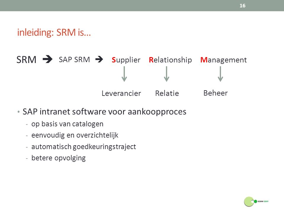 inleiding: SRM is… SAP intranet software voor aankoopproces - op basis van catalogen - eenvoudig en overzichtelijk - automatisch goedkeuringstraject -