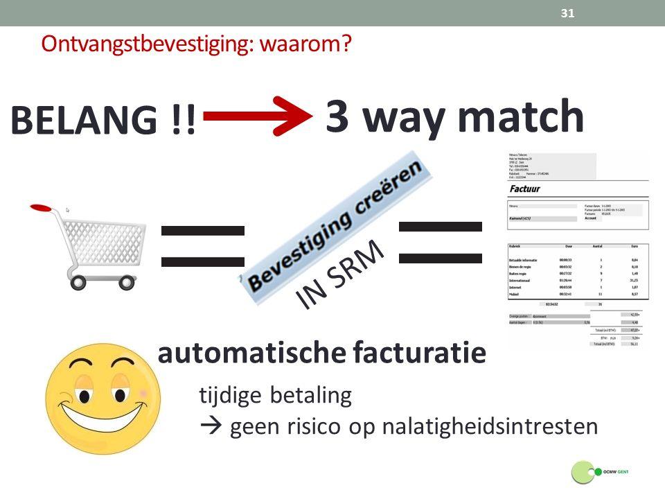 Ontvangstbevestiging: waarom? BELANG !! 3 way match IN SRM automatische facturatie tijdige betaling  geen risico op nalatigheidsintresten 31