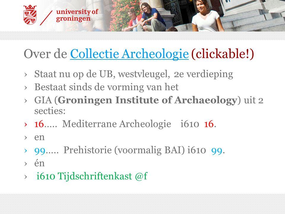 Over de Collectie Archeologie (clickable!)Collectie Archeologie ›Staat nu op de UB, westvleugel, 2e verdieping ›Bestaat sinds de vorming van het ›GIA (Groningen Institute of Archaeology) uit 2 secties: ›16…..