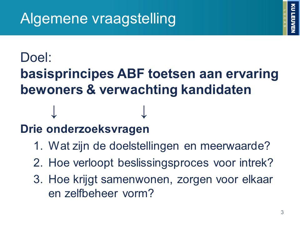 Algemene vraagstelling Doel: basisprincipes ABF toetsen aan ervaring bewoners & verwachting kandidaten↓ Drie onderzoeksvragen 1.Wat zijn de doelstelli