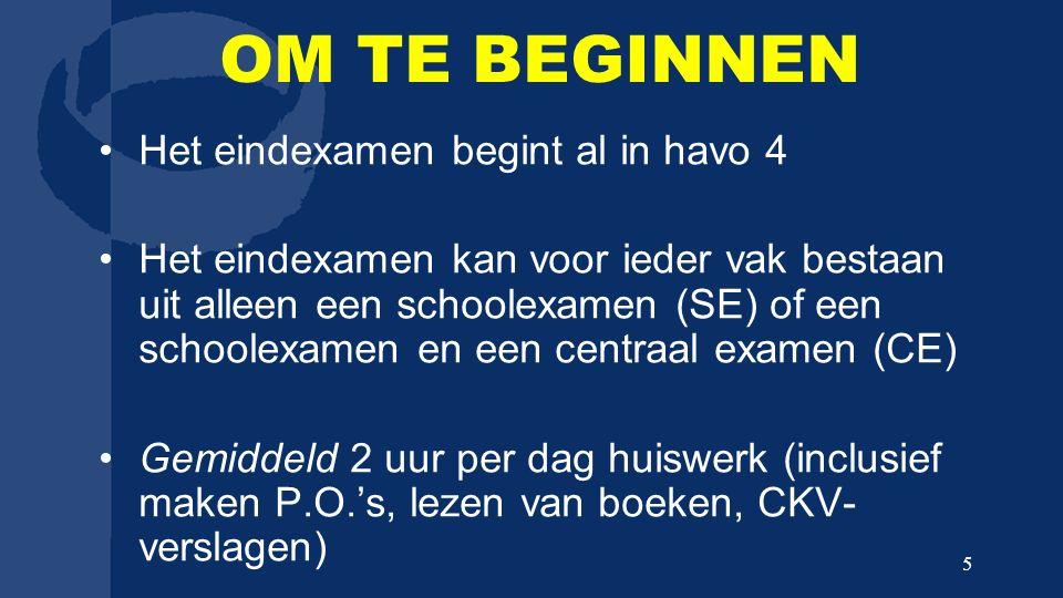 OM TE BEGINNEN Het eindexamen begint al in havo 4 Het eindexamen kan voor ieder vak bestaan uit alleen een schoolexamen (SE) of een schoolexamen en een centraal examen (CE) Gemiddeld 2 uur per dag huiswerk (inclusief maken P.O.'s, lezen van boeken, CKV- verslagen) 5