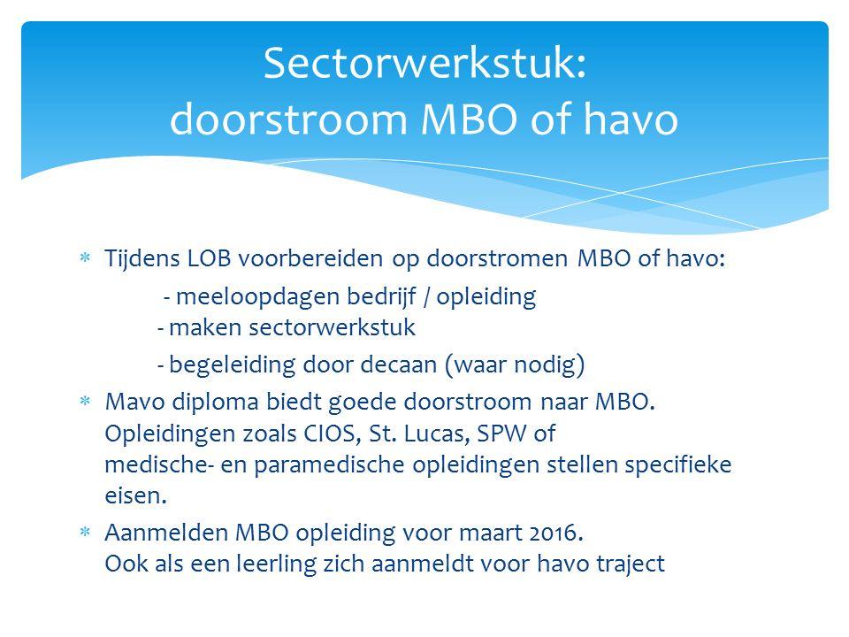  Tijdens LOB voorbereiden op doorstromen MBO of havo: - meeloopdagen bedrijf / opleiding - maken sectorwerkstuk - begeleiding door decaan (waar nodig)  Mavo diploma biedt goede doorstroom naar MBO.