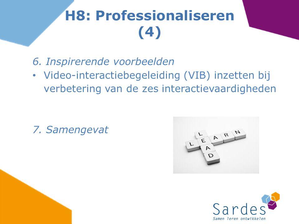 6. Inspirerende voorbeelden Video-interactiebegeleiding (VIB) inzetten bij verbetering van de zes interactievaardigheden 7. Samengevat H8: Professiona