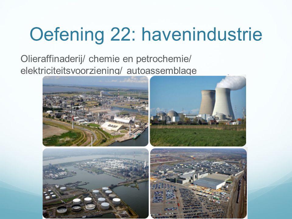 Oefening 22: havenindustrie Olieraffinaderij/ chemie en petrochemie/ elektriciteitsvoorziening/ autoassemblage