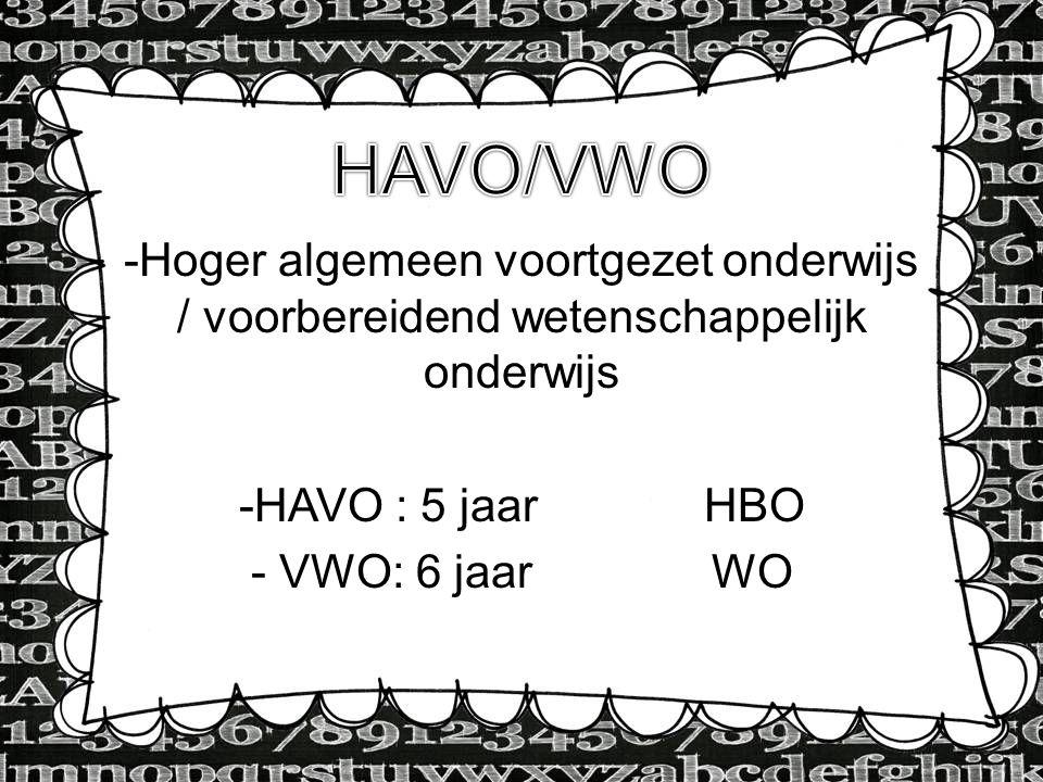 -Hoger algemeen voortgezet onderwijs / voorbereidend wetenschappelijk onderwijs -HAVO : 5 jaar HBO - VWO: 6 jaar WO
