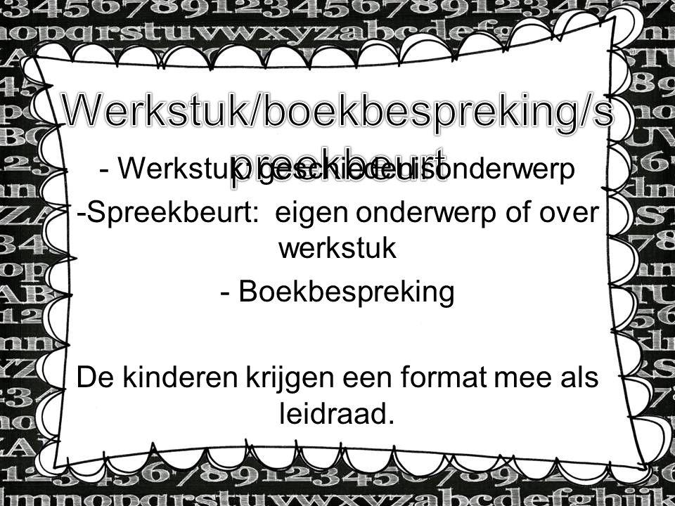 - Werkstuk: geschiedenisonderwerp -Spreekbeurt: eigen onderwerp of over werkstuk - Boekbespreking De kinderen krijgen een format mee als leidraad.