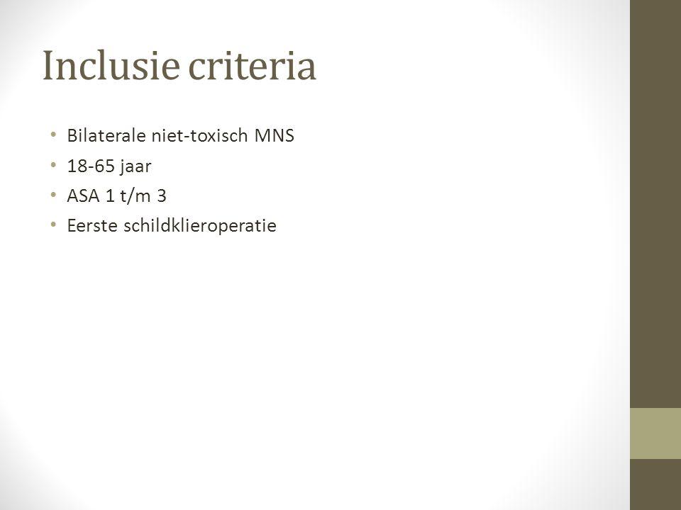 Inclusie criteria Bilaterale niet-toxisch MNS 18-65 jaar ASA 1 t/m 3 Eerste schildklieroperatie