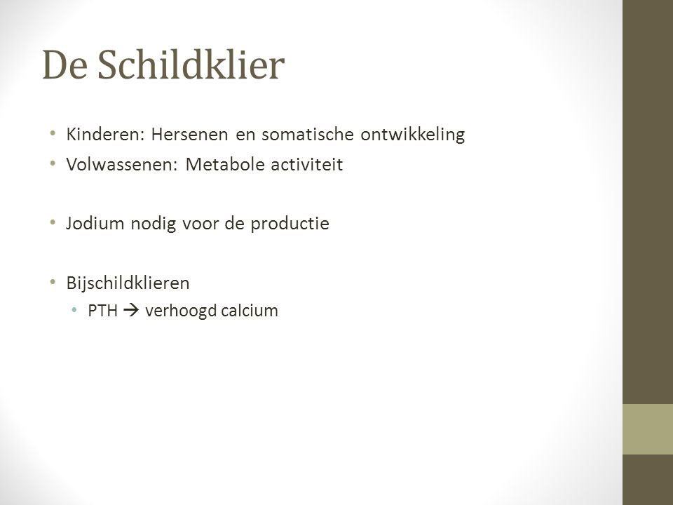 De Schildklier Kinderen: Hersenen en somatische ontwikkeling Volwassenen: Metabole activiteit Jodium nodig voor de productie Bijschildklieren PTH  ve
