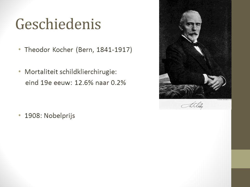 Geschiedenis Theodor Kocher (Bern, 1841-1917) Mortaliteit schildklierchirugie: eind 19e eeuw: 12.6% naar 0.2% 1908: Nobelprijs