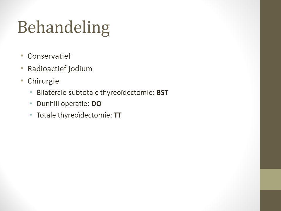 Behandeling Conservatief Radioactief jodium Chirurgie Bilaterale subtotale thyreoïdectomie: BST Dunhill operatie: DO Totale thyreoïdectomie: TT