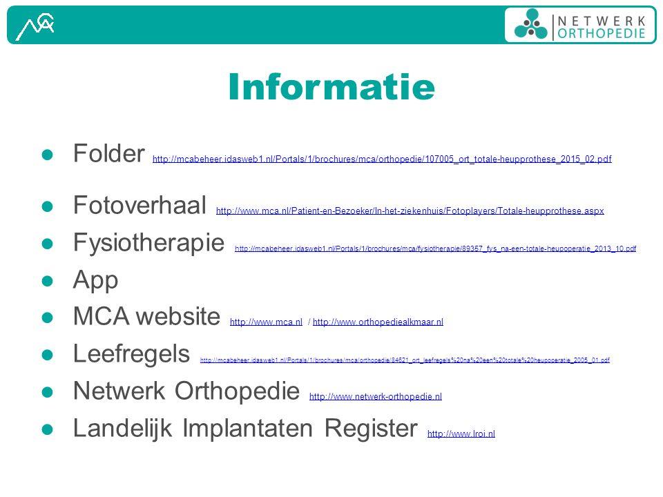 Informatie ● Folder http://mcabeheer.idasweb1.nl/Portals/1/brochures/mca/orthopedie/107005_ort_totale-heupprothese_2015_02.pdf http://mcabeheer.idasweb1.nl/Portals/1/brochures/mca/orthopedie/107005_ort_totale-heupprothese_2015_02.pdf ● Fotoverhaal http://www.mca.nl/Patient-en-Bezoeker/In-het-ziekenhuis/Fotoplayers/Totale-heupprothese.aspx http://www.mca.nl/Patient-en-Bezoeker/In-het-ziekenhuis/Fotoplayers/Totale-heupprothese.aspx ● Fysiotherapie http://mcabeheer.idasweb1.nl/Portals/1/brochures/mca/fysiotherapie/89357_fys_na-een-totale-heupoperatie_2013_10.pdf http://mcabeheer.idasweb1.nl/Portals/1/brochures/mca/fysiotherapie/89357_fys_na-een-totale-heupoperatie_2013_10.pdf ● App ● MCA website http://www.mca.nl / http://www.orthopediealkmaar.nl http://www.mca.nlhttp://www.orthopediealkmaar.nl ● Leefregels http://mcabeheer.idasweb1.nl/Portals/1/brochures/mca/orthopedie/84621_ort_leefregels%20na%20een%20totale%20heupoperatie_2005_01.pdf http://mcabeheer.idasweb1.nl/Portals/1/brochures/mca/orthopedie/84621_ort_leefregels%20na%20een%20totale%20heupoperatie_2005_01.pdf ● Netwerk Orthopedie http://www.netwerk-orthopedie.nl http://www.netwerk-orthopedie.nl ● Landelijk Implantaten Register http://www.lroi.nl http://www.lroi.nl