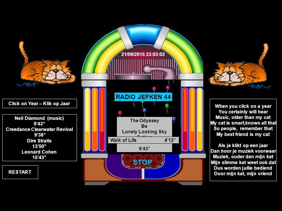 Tombstone Shadow 3'35'' RADIO JEFKEN 44 It came out of the Sky 2'54'' STOP Creedence Clearwater Revival 1988 Lodi 3'09'' 2002 Leonard Cohen The Partisan 3'25''The Guests 6'41''Everybody Knows 5'37'' 1966 Neil Diamond The Odyssey Be Lonely Looking Sky Father 9'43'' RESTART 1998 Dire Straits Sultans of Swing 5'50''Walk of Life 4'12'' Neil Diamond (music) 9'43'' Creedance Clearwater Revival 9'38'' Dire Straits 13'50'' Leonard Cohen 15'43'' Click on Year – Klik op Jaar When you click on a year You certainly will hear Music, older than my cat My cat is smart,knows all that So people, remember that My best friend is my cat Als je klikt op een jaar Dan hoor je muziek voorwaar Muziek, ouder dan mijn kat Mijn slimme kat weet ook dat Dus worden jullie bediend Door mijn kat, mijn vriend.