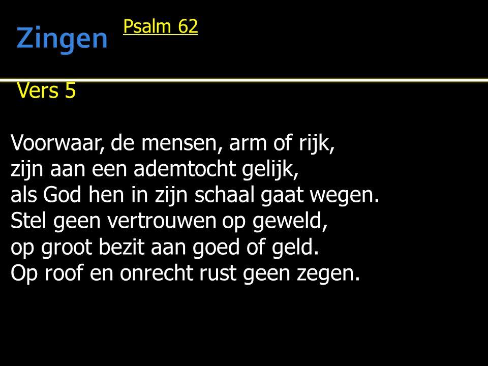 Vers 5 Voorwaar, de mensen, arm of rijk, zijn aan een ademtocht gelijk, als God hen in zijn schaal gaat wegen.