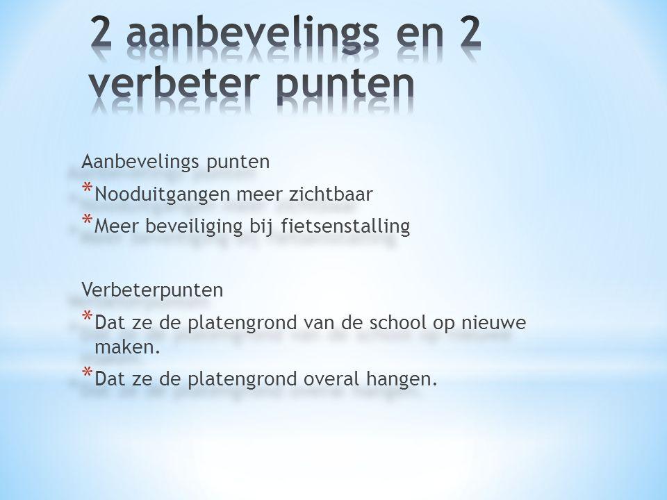 Aanbevelings punten * Nooduitgangen meer zichtbaar * Meer beveiliging bij fietsenstalling Verbeterpunten * Dat ze de platengrond van de school op nieu