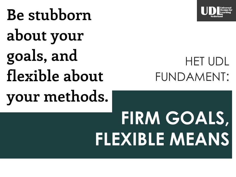 FIRM GOALS, FLEXIBLE MEANS HET UDL FUNDAMENT :