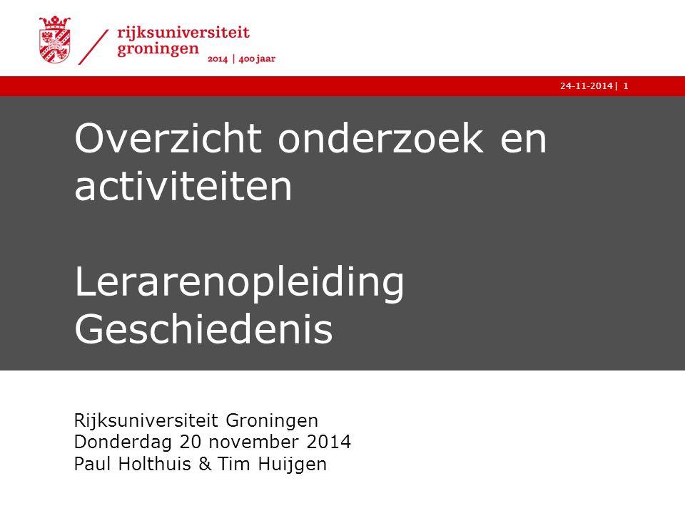 |24-11-20141 Overzicht onderzoek en activiteiten Lerarenopleiding Geschiedenis Rijksuniversiteit Groningen Donderdag 20 november 2014 Paul Holthuis & Tim Huijgen