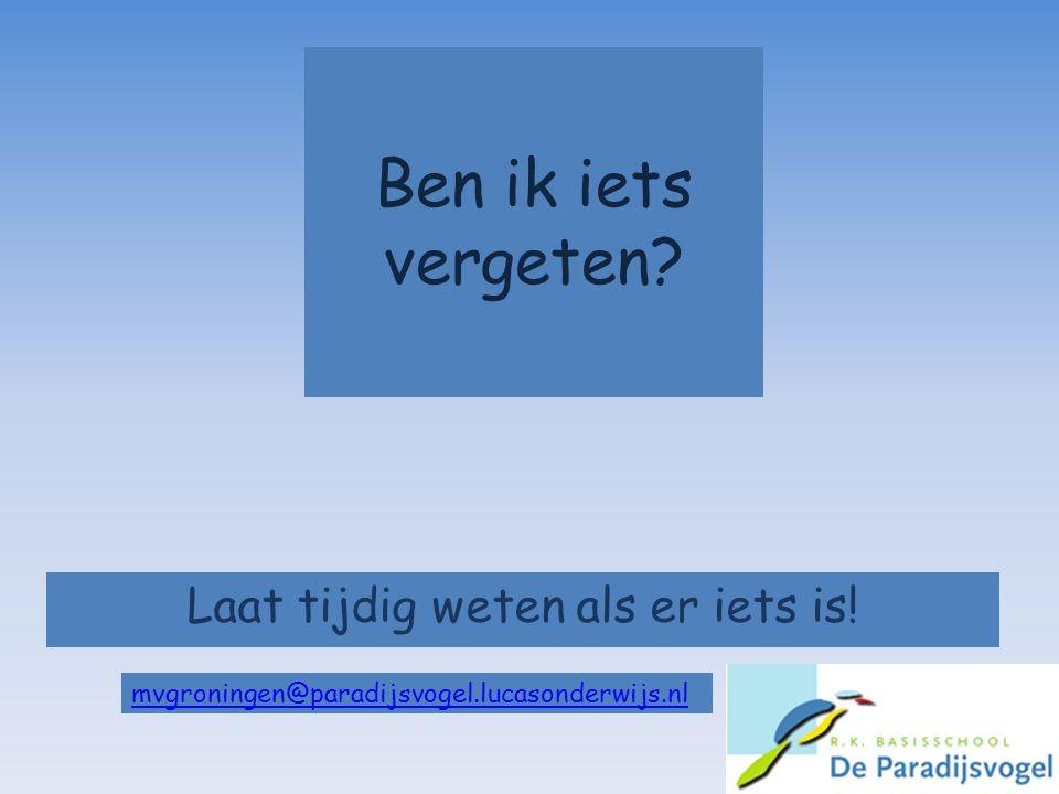Ben ik iets vergeten? Laat tijdig weten als er iets is! mvgroningen@paradijsvogel.lucasonderwijs.nl