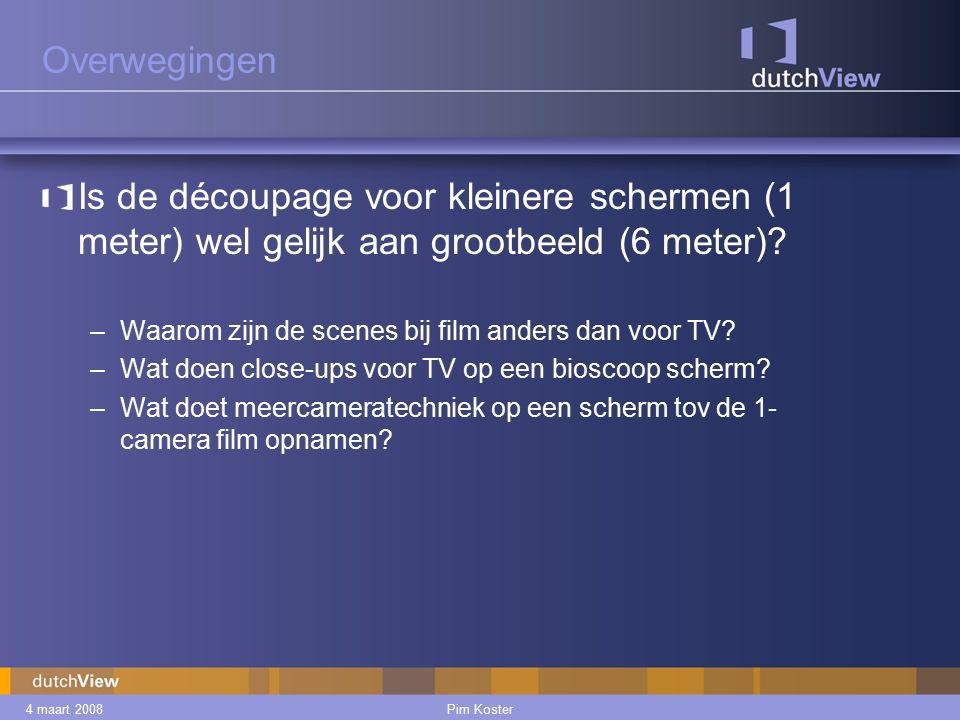 4 maart 2008Pim Koster Overwegingen Is de découpage voor kleinere schermen (1 meter) wel gelijk aan grootbeeld (6 meter).