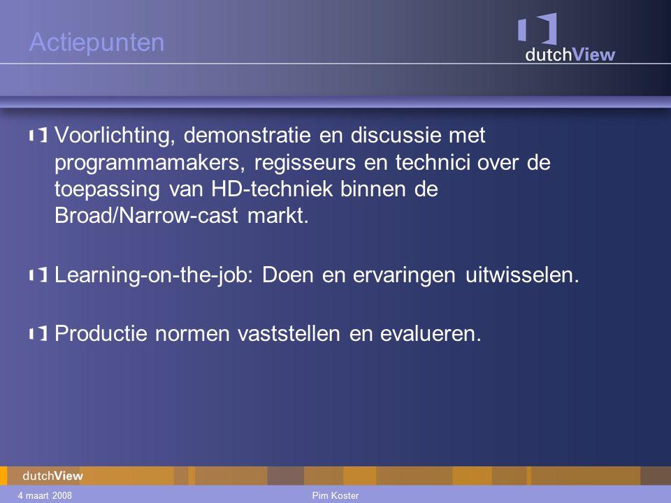 4 maart 2008Pim Koster Actiepunten Voorlichting, demonstratie en discussie met programmamakers, regisseurs en technici over de toepassing van HD-techniek binnen de Broad/Narrow-cast markt.