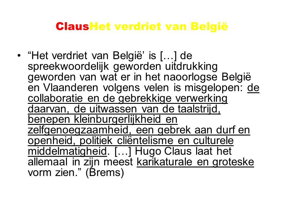 ClausHet verdriet van België Het verdriet van België' is […] de spreekwoordelijk geworden uitdrukking geworden van wat er in het naoorlogse België en Vlaanderen volgens velen is misgelopen: de collaboratie en de gebrekkige verwerking daarvan, de uitwassen van de taalstrijd, benepen kleinburgerlijkheid en zelfgenoegzaamheid, een gebrek aan durf en openheid, politiek cliëntelisme en culturele middelmatigheid.
