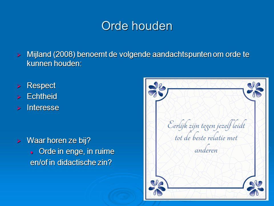 Orde houden  Mijland (2008) benoemt de volgende aandachtspunten om orde te kunnen houden:  Respect  Echtheid  Interesse  Waar horen ze bij? Orde