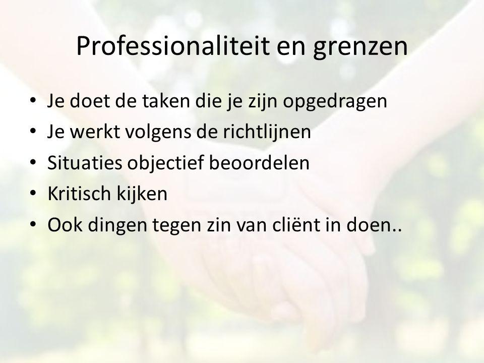Professionaliteit en grenzen Je doet de taken die je zijn opgedragen Je werkt volgens de richtlijnen Situaties objectief beoordelen Kritisch kijken Oo