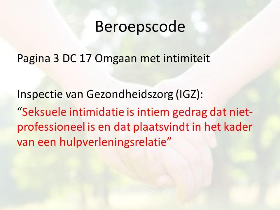 """Beroepscode Pagina 3 DC 17 Omgaan met intimiteit Inspectie van Gezondheidszorg (IGZ): """"Seksuele intimidatie is intiem gedrag dat niet- professioneel i"""