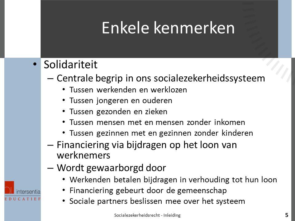 Enkele kenmerken Solidariteit – Centrale begrip in ons socialezekerheidssysteem Tussen werkenden en werklozen Tussen jongeren en ouderen Tussen gezond
