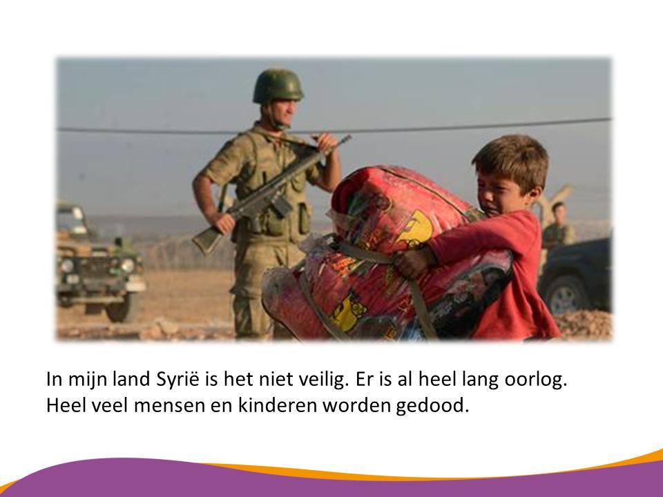 In mijn land Syrië is het niet veilig. Er is al heel lang oorlog.