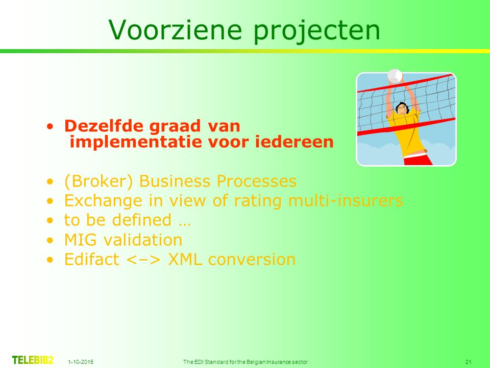 1-10-2015 The EDI Standard for the Belgian Insurance sector 21 Voorziene projecten Dezelfde graad van implementatie voor iedereen (Broker) Business Processes Exchange in view of rating multi-insurers to be defined … MIG validation Edifact XML conversion
