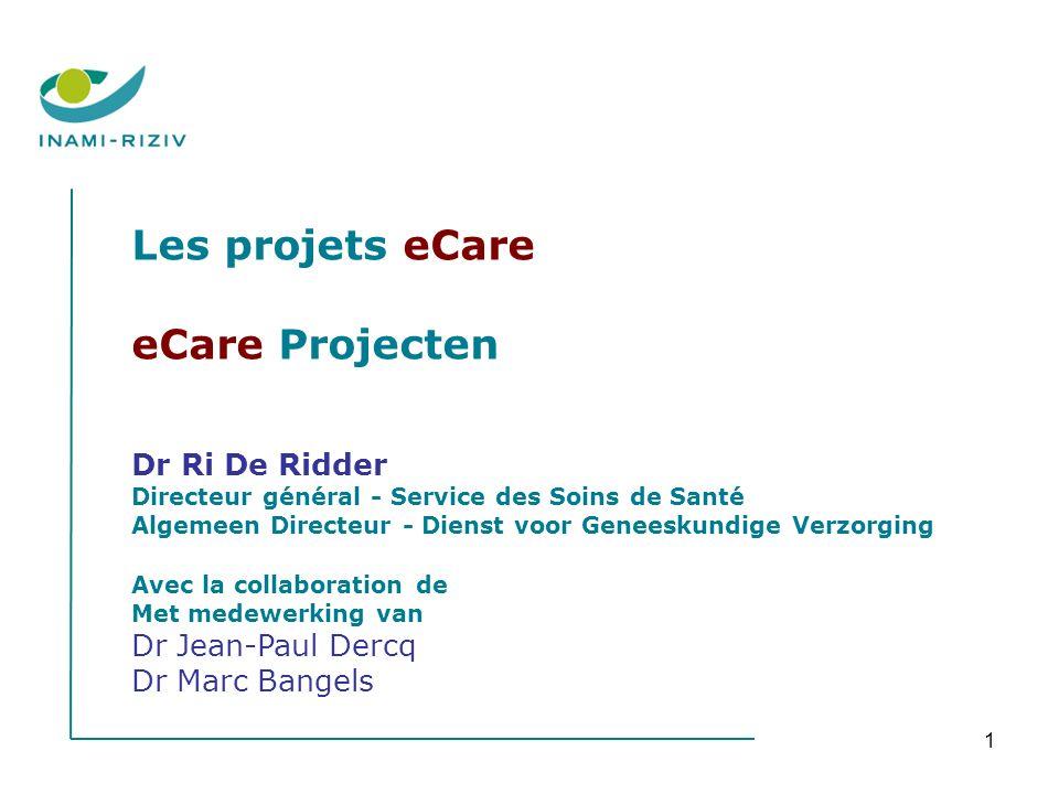 1 Les projets eCare eCare Projecten Dr Ri De Ridder Directeur général - Service des Soins de Santé Algemeen Directeur - Dienst voor Geneeskundige Verz