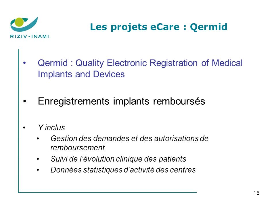 15 Les projets eCare : Qermid Qermid : Quality Electronic Registration of Medical Implants and Devices Enregistrements implants remboursés Y inclus Ge
