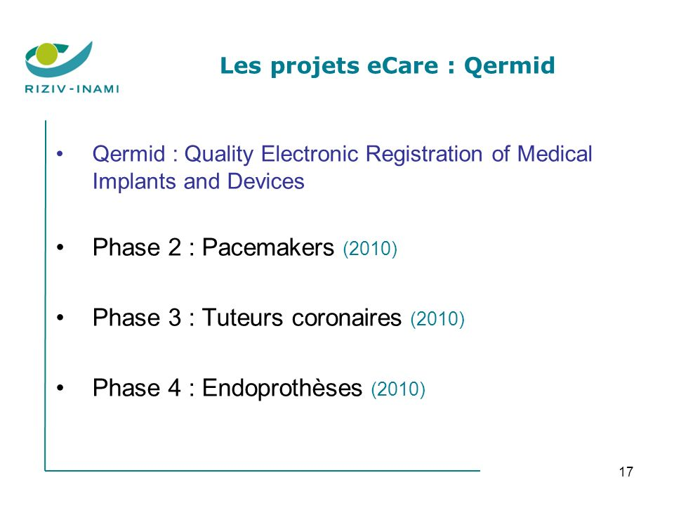17 Les projets eCare : Qermid Qermid : Quality Electronic Registration of Medical Implants and Devices Phase 2 : Pacemakers (2010) Phase 3 : Tuteurs c