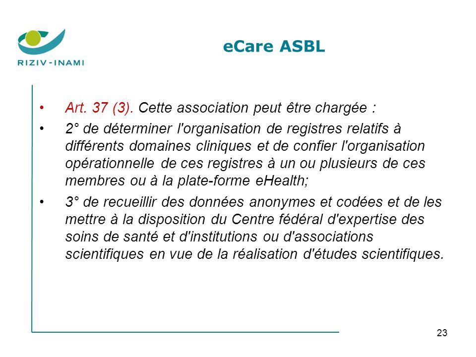23 eCare ASBL Art. 37 (3). Cette association peut être chargée : 2° de déterminer l'organisation de registres relatifs à différents domaines cliniques