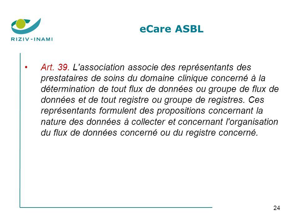 24 eCare ASBL Art. 39. L'association associe des représentants des prestataires de soins du domaine clinique concerné à la détermination de tout flux