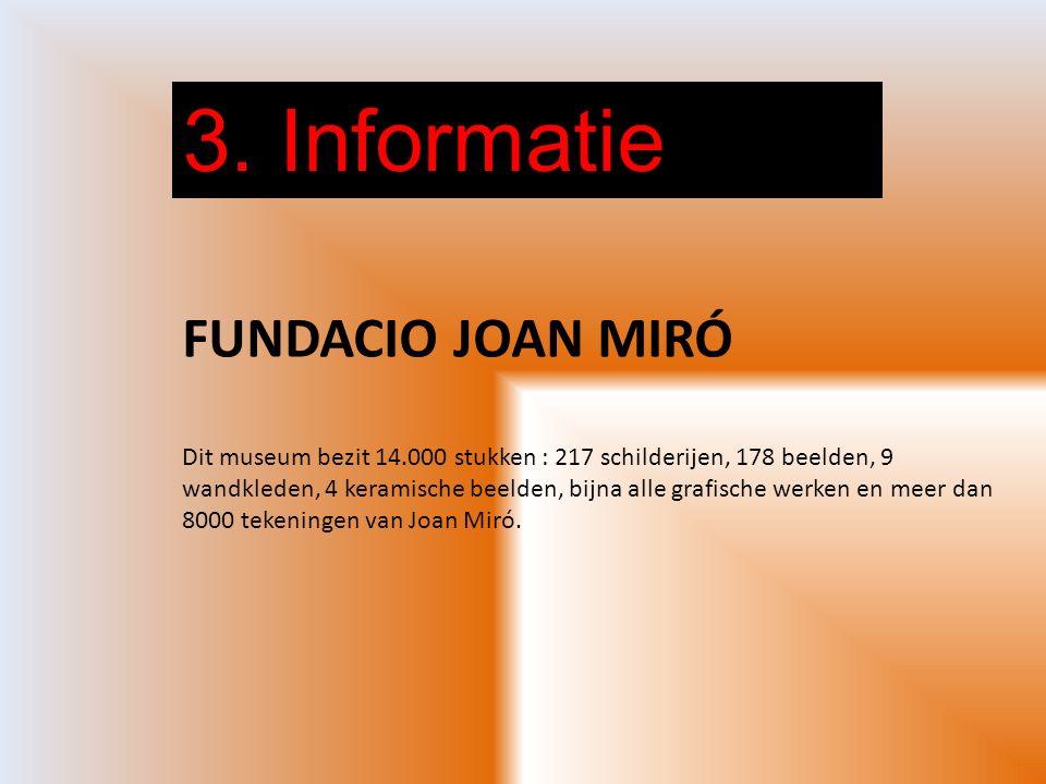3. Informatie FUNDACIO JOAN MIRÓ Dit museum bezit 14.000 stukken : 217 schilderijen, 178 beelden, 9 wandkleden, 4 keramische beelden, bijna alle grafi