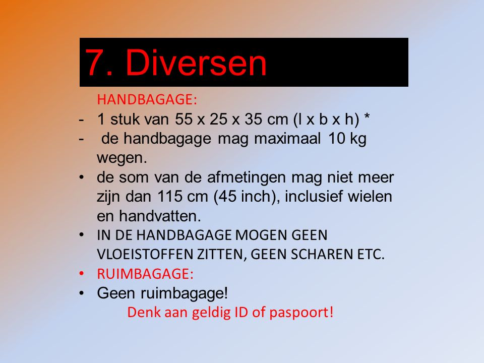 7. Diversen HANDBAGAGE: -1 stuk van 55 x 25 x 35 cm (l x b x h) * - de handbagage mag maximaal 10 kg wegen. de som van de afmetingen mag niet meer zij