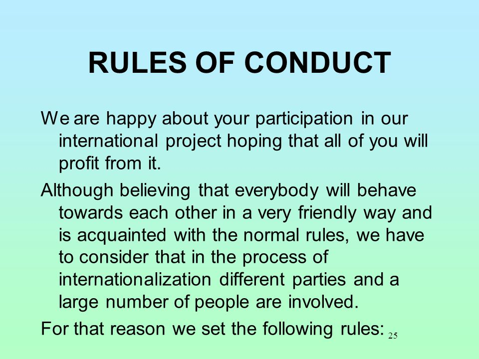 25 RULES OF CONDUCT We are happy about your participation in our international project hoping that all of you will profit from it. Although believing