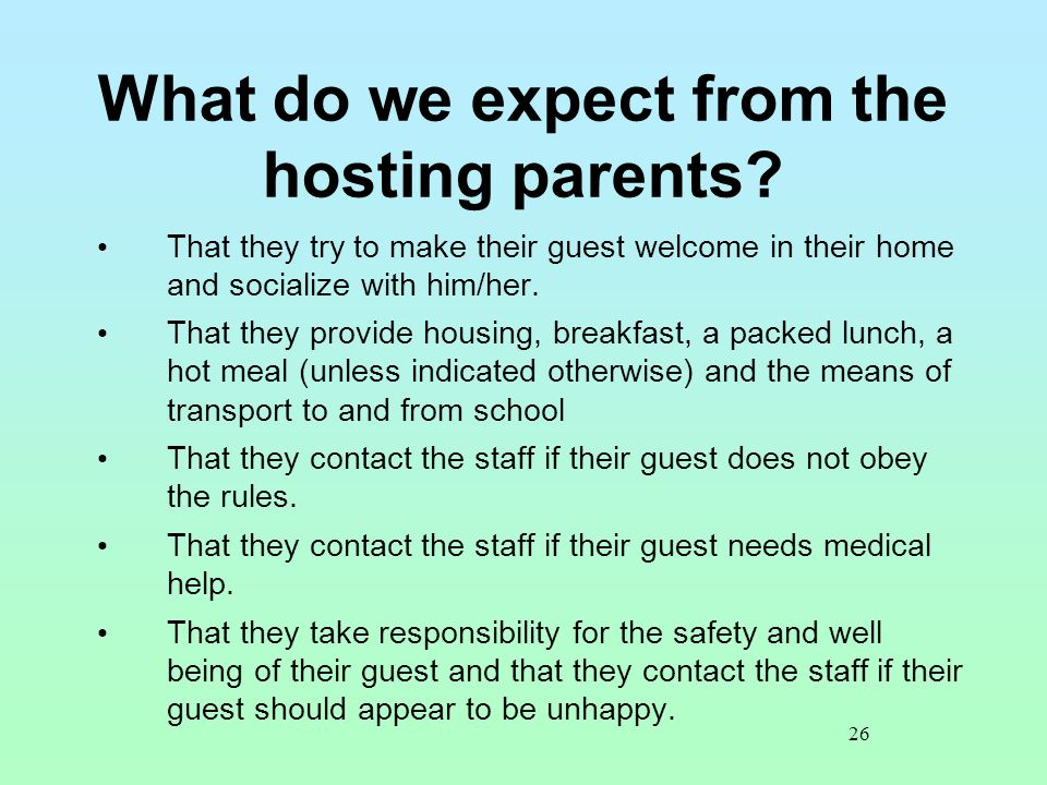 26 What do we expect from the hosting parents? That they try to make their guest welcome in their home and socialize with him/her. That they provide h