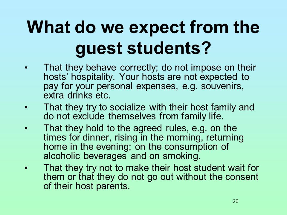 30 What do we expect from the guest students? That they behave correctly; do not impose on their hosts' hospitality. Your hosts are not expected to pa